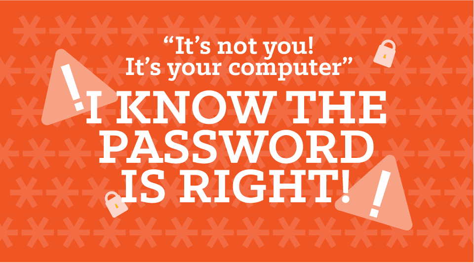 It's not you, it's your computer or I know that password is right!