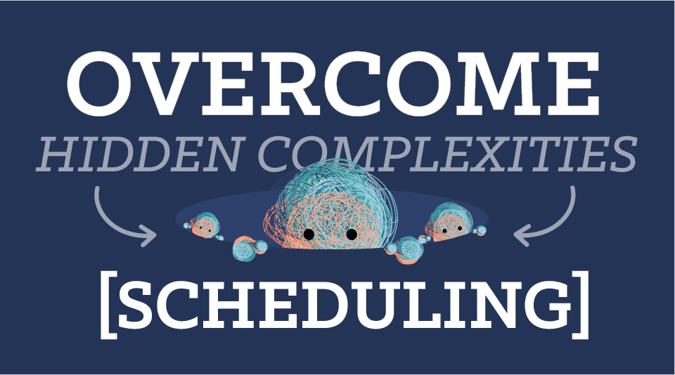 Overcoming the Hidden Complexities of Scheduling